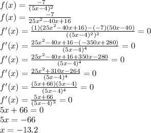 f(x)=\frac{-7}{(5x-4)^2}\\f(x)=\frac{-7}{25x^2-40x+16}\\f'(x)=\frac{(1)(25x^2-40x+16)-(-7)(50x-40)}{((5x-4)^2)^2}=0\\f'(x)=\frac{25x^2-40x+16-(-350x+280)}{(5x-4)^4}=0\\f'(x)=\frac{25x^2-40x+16+350x-280}{(5x-4)^4}=0\\f'(x)=\frac{25x^2+310x-264}{(5x-4)^4}=0\\f'(x)=\frac{(5x+66)(5x-4)}{(5x-4)^4}=0\\f'(x)=\frac{5x+66}{(5x-4)^3}=0\\5x+66=0\\5x=-66\\x=-13.2