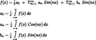 f(x)=\frac{1}{2}a_0\ +\ \Sigma_{n=1}^{\infty}\ a_n\ Sin(nx)\ +\ \Sigma_{n=1}^{\infty}\ b_n\ Sin(nx)\\\\a_0=\frac{1}{\pi} \int\limits^{\pi}_{-\pi} {f(x)} \, dx\\\\a_n=\frac{1}{\pi} \int\limits^{\pi}_{-\pi} {f(x)\ Cos(nx)} \, dx\\\\b_n=\frac{1}{\pi} \int\limits^{\pi}_{-\pi} {f(x)\ Sin(nx)} \, dx