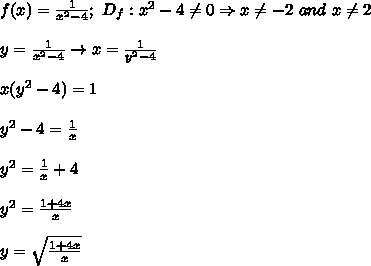f(x)=\frac{1}{x^2-4};\ D_f:x^2-4\neq0\Rightarrow x\neq-2\ and\ x\neq2\\\\y=\frac{1}{x^2-4}\to x=\frac{1}{y^2-4}\\\\x(y^2-4)=1\\\\y^2-4=\frac{1}{x}\\\\y^2=\frac{1}{x}+4\\\\y^2=\frac{1+4x}{x}\\\\y=\sqrt\frac{1+4x}{x}