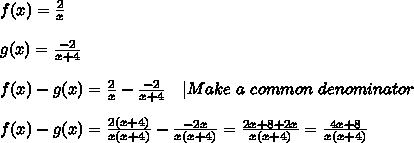f(x)=\frac{2}{x}\\\\g(x)=\frac{-2}{x+4}\\\\f(x)-g(x)=\frac{2}{x}-\frac{-2}{x+4}\ \ \ |Make\ a\ common\ denominator\\\\f(x)-g(x)=\frac{2(x+4)}{x(x+4)}-\frac{-2x}{x(x+4)}=\frac{2x+8+2x}{x(x+4)}=\frac{4x+8}{x(x+4)}