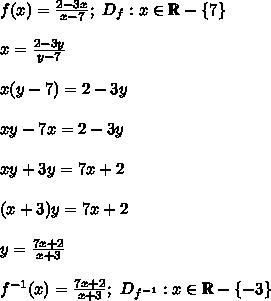 f(x)=\frac{2-3x}{x-7};\ D_f:x\in\mathbb{R}-\{7\}\\\\x=\frac{2-3y}{y-7}\\\\x(y-7)=2-3y\\\\xy-7x=2-3y\\\\xy+3y=7x+2\\\\(x+3)y=7x+2\\\\y=\frac{7x+2}{x+3}\\\\f^{-1}(x)=\frac{7x+2}{x+3};\ D_{f^{-1}}:x\in\mathbb{R}-\{-3\}