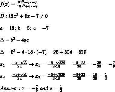 f(x)=\frac{3x^2-8x-8}{18x^2+5x-7}\\\\D:18x^2+5x-7\neq0\\\\a=18;\ b=5;\ c=-7\\\\\Delta=b^2-4ac\\\\\Delta=5^2-4\cdot18\cdot(-7)=25+504=529\\\\x_1=\frac{-b-\sqrt\Delta}{2a}\to x_1=\frac{-5-\sqrt{529}}{2\cdot18}=\frac{-5-23}{36}=-\frac{28}{36}=-\frac{7}{9}\\\\x_2=\frac{-b+\sqrt\Delta}{2a}\to x_2=\frac{-5+\sqrt{529}}{2\cdot18}=\frac{-5+23}{36}=\frac{18}{36}=\frac{1}{2}\\\\Answer:x=-\frac{7}{9}\ and\ x=\frac{1}{2}