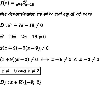 f(x)=\frac{48}{x^2+7x-18}\\\\the\ denominator\ must\ be\ not\ equal\ of\ zero\\\\D:x^2+7x-18\neq0\\\\x^2+9x-2x-18\neq0\\\\x(x+9)-2(x+9)\neq0\\\\(x+9)(x-2)\neq0\iff x+9\neq0\ \wedge\ x-2\neq0\\\\\boxed{x\neq-9\ and\ x\neq2}\\\\D_f:x\in\mathbb{R}\backslash\{-9;\ 2\}