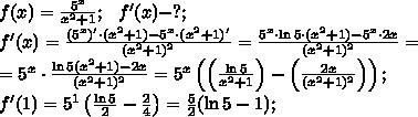 f(x)=\frac{5^x}{x^2+1};\ \ f'(x)-?;\\f'(x)=\frac{(5^x)'\cdot(x^2+1)-5^x\cdot(x^2+1)'}{(x^2+1)^2}=\frac{5^x\cdot\ln5\cdot(x^2+1)-5^x\cdot2x}{(x^2+1)^2}=\\=5^x\cdot\frac{\ln5(x^2+1)-2x}{(x^2+1)^2}=5^x\left(\left(\frac{\ln5}{x^2+1}\right)-\left(\frac{2x}{(x^2+1)^2}\right)\right);\\f'(1)=5^1\left(\frac{\ln5}{2}-\frac{2}{4}\right)=\frac{5}{2}(\ln5-1);\\