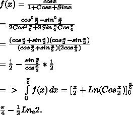 f(x)=\frac{cos x}{1+Cosx+Sinx}\\\\=\frac{cos^2\frac{x}{2}-sin^2\frac{x}{2}}{2Cos^2\frac{x}{2}+2Sin\frac{x}{2}Cos\frac{x}{2}}\\\\=\frac{(cos\frac{x}{2}+sin\frac{x}{2})(cos\frac{x}{2}-sin\frac{x}{2})}{(cos\frac{x}{2}+sin\frac{x}{2})(2cos\frac{x}{2})}\\\\=\frac{1}{2}-\frac{sin\frac{x}{2}}{cos\frac{x}{2}}*\frac{1}{2}\\\\=\ \textgreater \ \ \int\limits^{\frac{\pi}{2}}_0 {f(x)} \, dx=[\frac{x}{2}+Ln(Cos\frac{x}{2})]_0^\frac{\pi}{2}\\\\\frac{\pi}{4}-\frac{1}{2}Ln_e 2.