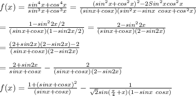 f(x)=\frac{sin^4x+cos^4x}{sin^3x+cos^3x}=\frac{(sin^2x+cos^2x)^2-2Sin^2xcos^2x}{(sinx+cosx)(sin^2x-sinx\ cosx+cos^2x)}\\\\=\frac{1-sin^22x/2}{(sinx+cosx)(1-sin2x/2)}=\frac{2-sin^22x}{(sinx+cosx)(2-sin2x)}\\\\=\frac{(2+sin2x)(2-sin2x)-2}{(sinx+cosx)(2-sin2x)}\\\\=\frac{2+sin2x}{sinx+cosx}-\frac{2}{(sinx+cosx)(2-sin2x)}\\\\f(x)= \frac{1+(sinx+cosx)^2}{(sinx+cosx)}-\frac{1}{\sqrt2sin(\frac{\pi}{4}+x)(1-sinx\ cosx)}\\\\