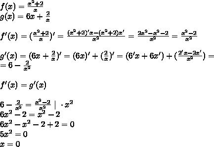 f(x)=\frac{x^{2}+2}{x}\\ g(x)=6x+\frac{2}{x}\\\\ f'(x)=(\frac{x^{2}+2}{x})'=\frac{(x^{2}+2)'x-(x^{2}+2)x'}{x^{2}}=\frac{2x^{2}-x^{2}-2}{x^{2}}=\frac{x^{2}-2}{x^{2}}\\\\ g'(x)=(6x+\frac{2}{x})'=(6x)'+(\frac{2}{x})'=(6'x+6x')+(\frac{2'x-2x'}{x^{2}})=\\ =6-\frac{2}{x^{2}}\\\\ f'(x)=g'(x)\\\\ 6-\frac{2}{x^{2}}=\frac{x^{2}-2}{x^{2}} \ | \ \cdot x^{2}\\ 6x^{2}-2=x^{2}-2\\ 6x^{2}-x^{2}-2+2=0\\ 5x^{2}=0\\ x=0