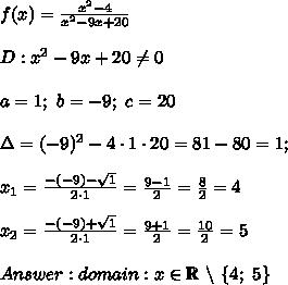 f(x)=\frac{x^2-4}{x^2-9x+20}\\\\D:x^2-9x+20\neq0\\\\a=1;\ b=-9;\ c=20\\\\\Delta=(-9)^2-4\cdot1\cdot20=81-80=1;\\\\x_1=\frac{-(-9)-\sqrt1}{2\cdot1}=\frac{9-1}{2}=\frac{8}{2}=4\\\\x_2=\frac{-(-9)+\sqrt1}{2\cdot1}=\frac{9+1}{2}=\frac{10}{2}=5\\\\Answer:domain:x\in\mathbb{R}\ \backslash\ \{4;\ 5\}