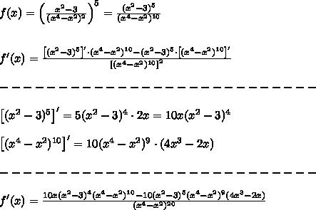 f(x)=\left(\frac{x^2-3}{(x^4-x^2)^2}\right)^5=\frac{(x^2-3)^5}{(x^4-x^2)^{10}}\\\\\\f'(x)=\frac{\left[(x^2-3)^5\right]'\cdot(x^4-x^2)^{10}-(x^2-3)^5\cdot\left[(x^4-x^2)^{10}\right]'}{\left[(x^4-x^2)^{10}\right]^2}\\\\---------------------------\\\\\left[(x^2-3)^5\right]'=5(x^2-3)^4\cdot2x=10x(x^2-3)^4\\\\\left[(x^4-x^2)^{10}\right]'=10(x^4-x^2)^9\cdot(4x^3-2x)\\\\---------------------------\\\\f'(x)=\frac{10x(x^2-3)^4(x^4-x^2)^{10}-10(x^2-3)^5(x^4-x^2)^9(4x^3-2x)}{(x^4-x^2)^{20}}