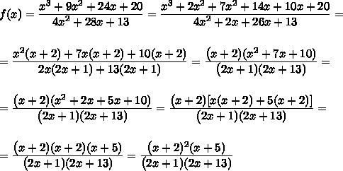 f(x)= \frac{\big{x^3+9x^2+24x+20}}{\big{4x^2+28x+13}} =\frac{\big{x^3+2x^2+7x^2+14x+10x+20}}{\big{4x^2+2x+26x+13}} =\\\\\\=\frac{\big{x^2(x+2)+7x(x+2)+10(x+2)}}{\big{2x(2x+1)+13(2x+1)}} =\frac{\big{(x+2)(x^2+7x+10)}}{\big{(2x+1)(2x+13)}} =\\\\\\=\frac{\big{(x+2)(x^2+2x+5x+10)}}{\big{(2x+1)(2x+13)}} =\frac{\big{(x+2)[x(x+2)+5(x+2)]}}{\big{(2x+1)(2x+13)}} =\\\\\\=\frac{\big{(x+2)(x+2)(x+5)}}{\big{(2x+1)(2x+13)}} =\frac{\big{(x+2)^2(x+5)}}{\big{(2x+1)(2x+13)}} \\\\