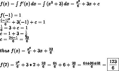 f(x)= \int {f'(x)} \, dx = \int {(x^5+3)} \, dx =  \frac{x^6}{6}+3x+c \\  \\ f(-1)=1 \\  \frac{(-1)^6}{6}+3(-1)+c=1 \\  \frac{1}{6}-3+c=1 \\ c=1+3- \frac{1}{6} \\ c= \frac{24-1}{6}= \frac{23}{6} \\  \\ thus\ f(x)= \frac{x^6}{6}+3x+ \frac{23}{6}  \\  \\ f(2)= \frac{2^6}{6}+3*2+\frac{23}{6} =\frac{64}{6}+6+\frac{23}{6}= \frac{64+36+23}{6} = \boxed {\frac{123}{6}}