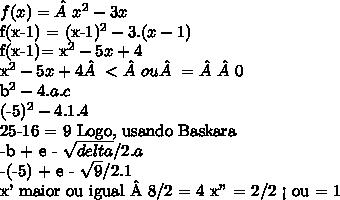 "f(x)= x^{2} - 3x f(x-1) =  (x-1)^{2}  - 3.(x-1)f(x-1)=  x^{2} -5x + 4  x^{2} -5x +4<ou =0 b^2 - 4.a.c(-5)^2 - 4. 1. 425-16 = 9 Logo, usando Baskara -b + e -  \sqrt{delta} / 2. a-(-5) + e -  \sqrt{9} / 2. 1x' maior ou igual 8/2 = 4 x"" = 2/2 < ou = 1"