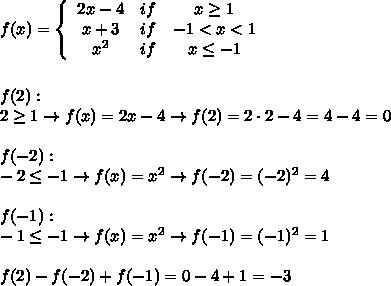 f(x)=  \left\{\begin{array}{ccc}2x-4&if&x\geq1\\x+3&if&-1 < x < 1\\x^2&if&x\leq-1\end{array}\right\\\\\\f(2):\\2\geq1\to f(x)=2x-4\to f(2)=2\cdot2-4=4-4=0\\\\f(-2):\\-2\leq-1\to f(x)=x^2\to f(-2)=(-2)^2=4\\\\f(-1):\\-1\leq-1\to f(x)=x^2\to f(-1)=(-1)^2=1\\\\f(2)-f(-2)+f(-1)=0-4+1=-3
