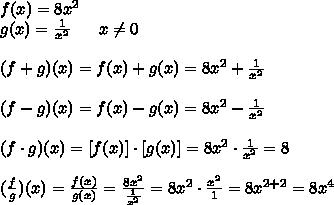 f(x)= 8x^2  \\g(x)=\frac{1}{x^2} \ \ \ \ \ x\neq 0\\ \\(f + g)(x) = f(x) + g(x) =8x^{2}+ \frac{1}{x^2}\\ \\(f - g)(x) = f(x) - g(x)=8x^{2}- \frac{1}{x^2}\\\\(f \cdot g)(x) = [f(x)]\cdot [g(x)]=8x^{2}\cdot \frac{1}{x^2}=8\\\\ (\frac{f}{g})(x) =\frac{f(x)}{g(x)}=\frac{8x^2}{\frac{1}{x^2}}=8x^2\cdot \frac{x^2}{1}=8x^{2+2}=8x^4