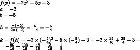 f(x)=-2x^2-5x-3 \\ a=-2 \\ b=-5 \\ \\h=\frac{-(-5)}{2 \times (-2)}=\frac{5}{-4}=-\frac{5}{4} \\ \\k=f(h)=-2 \times (-\frac{5}{4})^2-5 \times (-\frac{5}{4})-3=-2 \times \frac{25}{16} + \frac{25}{4}-3= \\=-\frac{50}{16}+\frac{100}{16}-\frac{48}{16}=\frac{2}{16}=\frac{1}{8}