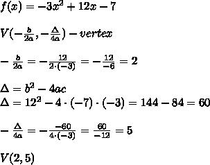f(x)=-3x^2+12x-7\\\\V(-\frac{b}{2a},-\frac{\Delta}{4a})-vertex\\\\-\frac{b}{2a}=-\frac{12}{2\cdot(-3)}=-\frac{12}{-6}=2\\\\\Delta=b^2-4ac\\\Delta=12^2-4\cdot(-7)\cdot(-3)=144-84=60\\\\-\frac{\Delta}{4a}=-\frac{-60}{4\cdot(-3)}=\frac{60}{-12}=5\\\\V(2,5)