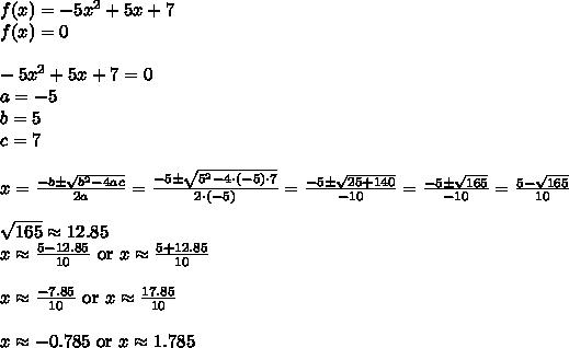 f(x)=-5x^2+5x+7 \\f(x)=0 \\ \\-5x^2+5x+7=0 \\a=-5 \\ b=5 \\ c=7 \\ \\ x=\frac{-b \pm \sqrt{b^2-4ac}}{2a}=\frac{-5 \pm \sqrt{5^2-4 \cdot (-5) \cdot 7}}{2 \cdot (-5)}=\frac{-5 \pm \sqrt{25+140}}{-10}=\frac{-5 \pm \sqrt{165}}{-10}=\frac{5-\sqrt{165}}{10} \\ \\\sqrt{165} \approx 12.85 \\ x \approx \frac{5-12.85}{10} \ \hbox{or} \ x \approx \frac{5+12.85}{10} \\ \\x \approx \frac{-7.85}{10} \ \hbox{or} \ x \approx \frac{17.85}{10} \\ \\x \approx -0.785 \ \hbox{or} \ x \approx 1.785 \\