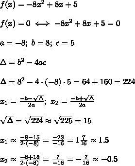 f(x)=-8x^2+8x+5\\\\f(x)=0\iff-8x^2+8x+5=0\\\\a=-8;\ b=8;\ c=5\\\\\Delta=b^2-4ac\\\\\Delta=8^2-4\cdot(-8)\cdot5=64+160=224\\\\x_1=\frac{-b-\sqrt\Delta}{2a};\ x_2=\frac{-b+\sqrt\Delta}{2a}\\\\\sqrt\Delta=\sqrt{224}\approx\sqrt{225}=15\\\\x_1\approx\frac{-8-15}{2\cdot(-8)}=\frac{-23}{-16}=1\frac{7}{16}\approx1.5\\\\x_2\approx\frac{-8+15}{2\cdot(-8)}=\frac{7}{-16}=-\frac{7}{16}\approx-0.5