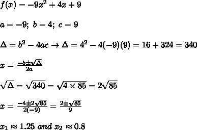 f(x)=-9x^2+4x+9\\\\a=-9;\ b=4;\ c=9\\\\\Delta=b^2-4ac\to\Delta=4^2-4(-9)(9)=16+324=340\\\\x=\frac{-b\pm\sqrt\Delta}{2a}\\\\\sqrt\Delta=\sqrt{340}=\sqrt{4\times85}=2\sqrt{85}\\\\x=\frac{-4\pm2\sqrt{85}}{2(-9)}=\frac{2\pm\sqrt{85}}{9}\\\\x_1\approx1.25\ and\ x_2\approx0.8