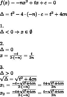 f(x)=-nx^2+tx+c=0\\\\\Delta=t^2-4\cdot(-n)\cdot c=t^2+4cn\\\\1.\\ \Delta<0 \Rightarrow x\in\emptyset\\\\2.\\ \Delta=0\\x=\frac{-t}{2\cdot(-n)}=\frac{t}{2n}\\\\3.\\\Delta>0\\\sqrt{\Delta}=\sqrt{t^2+4cn}\\x_1=\frac{-t-\sqrt{t^2+4cn}}{2\cdot(-n)}=\frac{t+\sqrt{t^2+4cn}}{2n}\\x_2=\frac{-t+\sqrt{t^2+4cn}}{2\cdot(-n)}=\frac{t-\sqrt{t^2+4cn}}{2n}\\