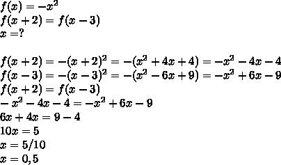 f(x)=-x^2\\f(x+2)=f(x-3)\\x=?\\\\f(x+2)=-(x+2)^2=-(x^2+4x+4)=-x^2-4x-4\\f(x-3)=-(x-3)^2=-(x^2-6x+9)=-x^2+6x-9\\f(x+2)=f(x-3)\\-x^2-4x-4=-x^2+6x-9\\6x+4x=9-4\\10x=5\\x=5/10\\x=0,5
