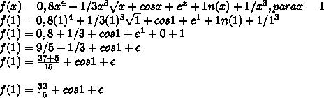 f(x)=0,8x^4+1/3x^3 \sqrt{x}+cos x+e^x+1n(x)+1/x^3,para x=1\\ f(1)=0,8(1)^4+1/3(1)^3 \sqrt{1}+cos 1+e^1+1n(1)+1/1^3\\ f(1)=0,8+1/3+cos 1+e^1+0+1\\ f(1)=9/5+1/3+cos1+e\\ f(1)=\frac{27+5}{15}+cos1+e\\ \\ f(1)=\frac{32}{15}+cos1+e