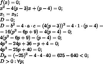 f(x)=0;\\x^2-4(p-3)x+(p-4)=0;\\x_1=x_2;\\D=0;\\D=b^2-4\cdot a\cdot c=(4(p-3))^2-4\cdot1\cdot(p-4)=\\=16(p^2-6p+9)-4(p-4)=0;\\4(p^2-6p+9)-(p-4)=0;\\4p^2-24p+36-p+4=0;\\4p^2-25p+40=0;\\D_p=(-25)^2-4\cdot4\cdot40=625-640<0;\\D>0: \forall p;\\