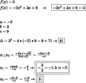 f(x)=0 \\ f(x)=-2x^2+3x+9 \ \ \ \to \ \ \ \boxed{-2x^2+3x+9=0} \\\\\\ a=-2 \\ b=3 \\ c=9 \\\\ \Delta=3^2-4*(-2)*9= 9+71 \to\boxed{81} \\\\\\ x_1;x_2= \frac{-3+ / - \sqrt{81}}{2*(-2)}= \frac{-3+ / - 9}{-4} \\\\ x_1=\frac{-3+9}{-4}= -\frac{6}{4}\to\boxed{\boxed{-\frac{3}{2}=-1.5\approx-2}} \\\\ x_2=\frac{-3-9}{-4}=\frac{-12}{-4}\to\boxed{\boxed{3}}
