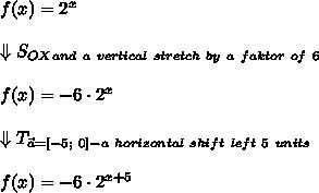 f(x)=2^x\\\\\Downarrow S_{OX}_{and\ a\ vertical\ stretch\ by\ a\ faktor\ of\ 6}\\\\f(x)=-6\cdot2^x\\\\\Downarrow T_{\vec{a}=[-5;\ 0]-a\ horizontal\ shift\ left\ 5\ units}\\\\f(x)=-6\cdot2^{x+5}