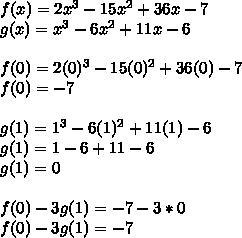 f(x)=2x^{ 3 }-15x^{ 2 }+36x-7\\ g(x)=x^{ 3 }-6x^{ 2 }+11x-6\\ \\ f(0)=2(0)^{ 3 }-15(0)^{ 2 }+36(0)-7\\ f(0)=-7\\ \\ g(1)=1^{ 3 }-6(1)^{ 2 }+11(1)-6\\ g(1)=1-6+11-6\\ g(1)=0\\ \\ f(0)-3g(1)=-7-3*0\\ f(0)-3g(1)=-7