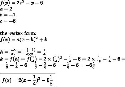 f(x)=2x^2-x-6 \\ a=2 \\ b=-1 \\ c=-6 \\ \\ \hbox{the vertex form:} \\f(x)=a(x-h)^2+k \\ \\h=\frac{-b}{2a}=\frac{-(-1)}{2 \times 2}=\frac{1}{4} \\k=f(h)=f(\frac{1}{4})=2 \times (\frac{1}{4})^2-\frac{1}{4}-6=2 \times \frac{1}{16}-\frac{1}{4}-6= \\=\frac{1}{8}-\frac{1}{4}-6=\frac{1}{8}-\frac{2}{8}-6=-\frac{1}{8}-6=-6 \frac{1}{8} \\ \\\boxed{f(x)=2(x-\frac{1}{4})^2-6\frac{1}{8}}