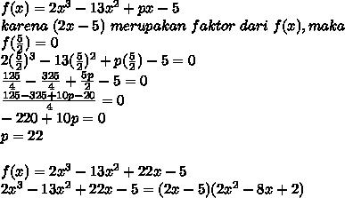 f(x)=2x^3-13x^2+px-5\\karena\ (2x-5)\ merupakan\ faktor\ dari\ f(x), maka\\f(\frac{5}{2})=0\\2(\frac{5}{2})^3-13(\frac{5}{2})^2+p(\frac{5}{2})-5=0\\\frac{125}{4}-\frac{325}{4}+\frac{5p}{2}-5=0\\\frac{125-325+10p-20}{4}=0\\-220+10p=0\\p=22\\\\f(x)=2x^3-13x^2+22x-5\\2x^3-13x^2+22x-5=(2x-5)(2x^2-8x+2)