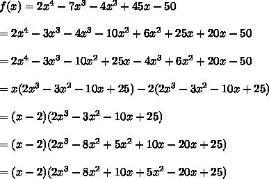 f(x)=2x^4-7x^3-4x^2+45x-50\\\\=2x^4-3x^3-4x^3-10x^2+6x^2+25x+20x-50\\\\=2x^4-3x^3-10x^2+25x-4x^3+6x^2+20x-50\\\\=x(2x^3-3x^2-10x+25)-2(2x^3-3x^2-10x+25)\\\\=(x-2)(2x^3-3x^2-10x+25)\\\\=(x-2)(2x^3-8x^2+5x^2+10x-20x+25)\\\\=(x-2)(2x^3-8x^2+10x+5x^2-20x+25)