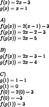 f(x)=2x-3\\ g(x)=x-1\\ \\ A)\\ f(g(x))=2(x-1)-3\\ f(g(x))=2x-2-3\\ f(g(x))=2x-5\\ \\ B)\\ g(f(x))=2x-3-1\\ g(f(x))=2x-4\\ \\ C)\\ g(1)=1-1\\ g(1)=0\\ f(0)=2(0)-3\\ f(0)=-3\\ f(g(1))=3