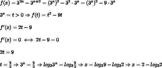 f(x)=3^{2x}-3^{x+2}=(3^x)^2-3^2\cdot3^x=(3^x)^2-9\cdot3^x\\\\3^x=t > 0\Rightarrow f(t)=t^2-9t\\\\f'(x)=2t-9\\\\f'(x)=0\iff2t-9=0\\\\2t=9\\\\t=\frac{9}{2}\Rightarrow 3^x=\frac{9}{2}\Rightarrow log_33^x=log_3\frac{9}{2}\Rightarrow x=log_39-log_32\Rightarrow x=2-log_32