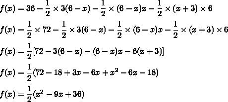 f(x)=36-\dfrac{1}{2}\times3(6-x)-\dfrac{1}{2}\times(6-x)x-\dfrac{1}{2}\times(x+3)\times6\\\\f(x)=\dfrac{1}{2}\times 72-\dfrac{1}{2}\times3(6-x)-\dfrac{1}{2}\times(6-x)x-\dfrac{1}{2}\times(x+3)\times6\\\\f(x)=\dfrac{1}{2}[72-3(6-x)-(6-x)x-6(x+3)]\\\\f(x)=\dfrac{1}{2}(72-18+3x-6x+x^2-6x-18)\\\\f(x)=\dfrac{1}{2}(x^2-9x+36)