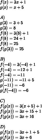 f(x)=3x+1\\ g(x)=x+5\\ \\ A)\\ g(3)=3+5\\ g(3)=8\\ f(8)=3(8)+1\\ f(8)=24+1\\ f(8)=25\\ f(g(3))=25\\ \\ B)\\ f(-4)=3(-4)+1\\ f(-4)=-12+1\\ f(-4)=-11\\ g(-11)=-11+5\\ g(-11)=-6\\ g(f(-4))=-6\\ \\ C)\\ f(g(x))=3(x+5)+1\\ f(g(x))=3x+15+1\\ f(g(x))=3x+16\\ \\ D)\\ g(f(x))=3x+1+5\\ g(f(x))=3x+6