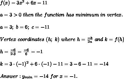 f(x)=3x^2+6x-11\\\\a=3 > 0\ then\ the\ function\ has\ minimum\ in\ vertex.\\\\a=3;\ b=6;\ c=-11\\\\Vertex\ coordinates\ (h;\ k)\ where\ h=\frac{-b}{2a}\ and\ k=f(h)\\\\h=\frac{-6}{2\cdot3}=\frac{-6}{6}=-1\\\\k=3\cdot(-1)^2+6\cdot(-1)-11=3-6-11=-14\\\\Answer:y_{min}=-14\ for\ x=-1.