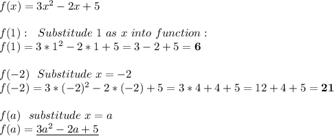 f(x)=3x^2-2x+5\\\\f(1):\ \ Substitude\ 1 \ as\ x\ into\ function:\\f(1)=3*1^2-2*1+5=3-2+5=\textbf{6}\\\\f(-2)\ \ Substitude\ x=-2\\f(-2)=3*(-2)^2-2*(-2)+5=3*4+4+5=12+4+5=\textbf{21}\\\\f(a)\ \ substitude\ x=a\\f(a)=\underline{3a^2-2a+5}