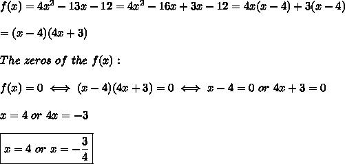 f(x)=4x^2-13x-12=4x^2-16x+3x-12=4x(x-4)+3(x-4)\\\\=(x-4)(4x+3)\\\\The\ zeros\ of\ the\ f(x):\\\\f(x)=0\iff(x-4)(4x+3)=0\iff x-4=0\ or\ 4x+3=0\\\\x=4\ or\ 4x=-3\\\\\boxed{x=4\ or\ x=-\frac{3}{4}}