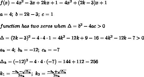 f(x)=4x^2-3x+2kx+1=4x^2+(2k-3)x+1\\\\a=4;\ b=2k-3;\ c=1\\\\function\ has\ two\ zeros\ when\ \Delta=b^2-4ac > 0\\\\\Delta=(2k-3)^2-4\cdot4\cdot1=4k^2-12k+9-16=4k^2-12k-7 > 0\\\\a_k=4;\ b_k=-12;\ c_k=-7\\\\\Delta_k=(-12)^2-4\cdot4\cdot(-7)=144+112=256\\\\k_1=\frac{-b_k-\sqrt{\Delta_k}}{2a_k};\ k_2=\frac{-b_k+\sqrt{\Delta_k}}{2a_k}