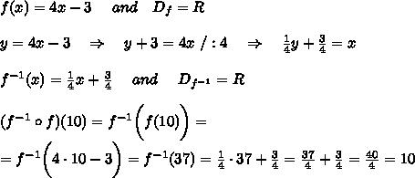f(x)=4x-3\ \ \ \ and\ \ \ D_f=R\\\\y=4x-3\ \ \ \Rightarrow\ \ \ y+3=4x\ /:4\ \ \ \Rightarrow\ \ \  \frac{1}{4}y+ \frac{3}{4}=x\\\\f^{-1}(x)= \frac{1}{4}x+ \frac{3}{4} \ \ \ \ and\ \ \ \ D_{f^{-1}}=R\\\\ (f^{-1}\circ f) (10)=f^{-1}\bigg( f (10)\bigg)=\\=f^{-1}\bigg( 4\cdot10-3\bigg)=f^{-1}(37)=\frac{1}{4}\cdot37+ \frac{3}{4} =\frac{37}{4} +\frac{3}{4} = \frac{40}{4} =10