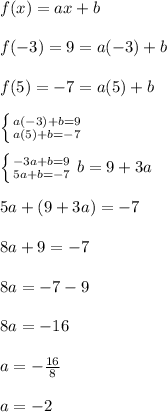 f(x)=ax+b \\  \\ f(-3)=9=a(-3)+b \\  \\ f(5)=-7=a(5)+b \\  \\  \left \{ {{a(-3)+b=9} \atop {a(5)+b=-7}} \right.  \\  \\  \left \{ {{-3a+b=9} \atop {5a+b=-7}} \right. b=9+3a \\  \\ 5a+(9+3a)=-7 \\  \\ 8a+9=-7 \\  \\ 8a=-7-9 \\  \\ 8a=-16 \\  \\ a= -\frac{16}{8} \\  \\ a=-2