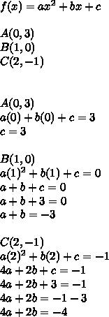 f(x)=ax^{ 2 }+bx+c\\ \\ A(0,3)\\ B(1,0)\\ C(2,-1)\\ \\ \\ A(0,3)\\ a(0)+b(0)+c=3\\ c=3\\ \\ B(1,0)\\ a(1)^{ 2 }+b(1)+c=0\\ a+b+c=0\\ a+b+3=0\\ a+b=-3\\ \\ C(2,-1)\\ a(2)^{ 2 }+b(2)+c=-1\\ 4a+2b+c=-1\\ 4a+2b+3=-1\\ 4a+2b=-1-3\\ 4a+2b=-4