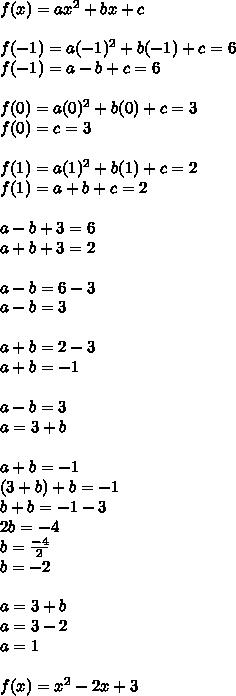 f(x)=ax^{ 2 }+bx+c\\ \\ f(-1)=a(-1)^2+b(-1)+c=6\\ f(-1)=a-b+c=6\\ \\ f(0)=a(0)^2+b(0)+c=3\\ f(0)=c=3\\ \\ f(1)=a(1)^2+b(1)+c=2\\ f(1)=a+b+c=2\\ \\ a-b+3=6\\ a+b+3=2\\ \\ a-b=6-3\\ a-b=3\\ \\ a+b=2-3\\ a+b=-1\\ \\ a-b=3\\ a=3+b\\ \\ a+b=-1\\ (3+b)+b=-1\\ b+b=-1-3\\ 2b=-4\\ b=\frac { -4 }{ 2 } \\ b=-2\\ \\ a=3+b\\ a=3-2\\ a=1\\ \\ f(x)=x^2-2x+3