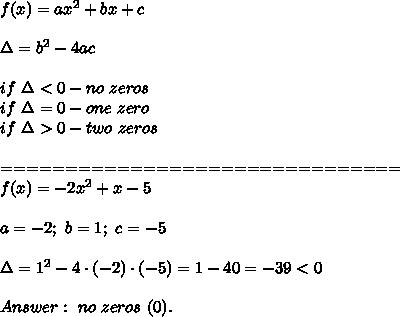 f(x)=ax^2+bx+c\\\\\Delta=b^2-4ac\\\\if\ \Delta < 0-no\ zeros\\if\ \Delta=0-one\ zero\\if\ \Delta > 0-two\ zeros\\\\===============================\\f(x)=-2x^2+x-5\\\\a=-2;\ b=1;\ c=-5\\\\\Delta=1^2-4\cdot(-2)\cdot(-5)=1-40=-39 < 0\\\\Answer:\ no\ zeros\ (0).