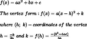 f(x)=ax^2+bx+c\\\\The\ vertex\ form:f(x)=a(x-h)^2+k\\\\where\ (h;\ k)-coordinates\ of\ the\ vertex\\\\h=\frac{-b}{2a}\ and\ k=f(h)=\frac{-(b^2-4ac)}{4a}