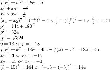 f(x)=ax^2+bx+c\\x_1+x_2=\frac{-b}a\\x_1\times{x}_2=\frac{c}a\\(x_1-x_2)^2=(\frac{-b}a)^2-4\times\frac{c}a=(\frac{-p}1)^2-4\times\frac{45}1=144\\p^2=144+180\\p^2=324\\|p|=\sqrt{324}\\p=18\ or\ p=-18\\f(x)=x^2+18x+45\ or\ f(x)=x^2-18x+45\\x_1=3\ or\ x_1=-15\\x_2=15\ or\ x_2=-3\\(3-15)^2=144\ or\ (-15-(-3))^2=144