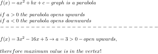 f(x)=ax^2+bx+c-graph\ is\ a\ parabola\\\\if\ a > 0\ the\ parabola\ op ens\ upwards\\if\ a < 0\ the\ parabola\ op ens\ downwards\\-------------------------------\\\\f(x)=3x^2-16x+5\to a=3 > 0-op en\ upwards,\\\\therefore\ maximum\ value\ is\ in\ the\ vertex!