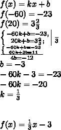 f(x)=kx+b\\f(-60)=-23\\f(20)=3\frac{2}{3}\\\left \{ {{-60k+b=-23,} \atop {20k+b=3\frac{2}{3};}} \right \frac{}{3}\\\frac{\left \{ {{-60k+b=-23} \atop {60k+3b=11}} \right}{4b=-12}\\b=-3\\-60k-3=-23\\-60k=-20\\k=\frac{1}{3}\\\\\\f(x)=\frac{1}{3}x-3